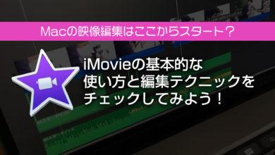 Photo of Macの映像編集はここからスタート?iMovieの基本的な使い方と編集テクニックをチェックしてみよう!